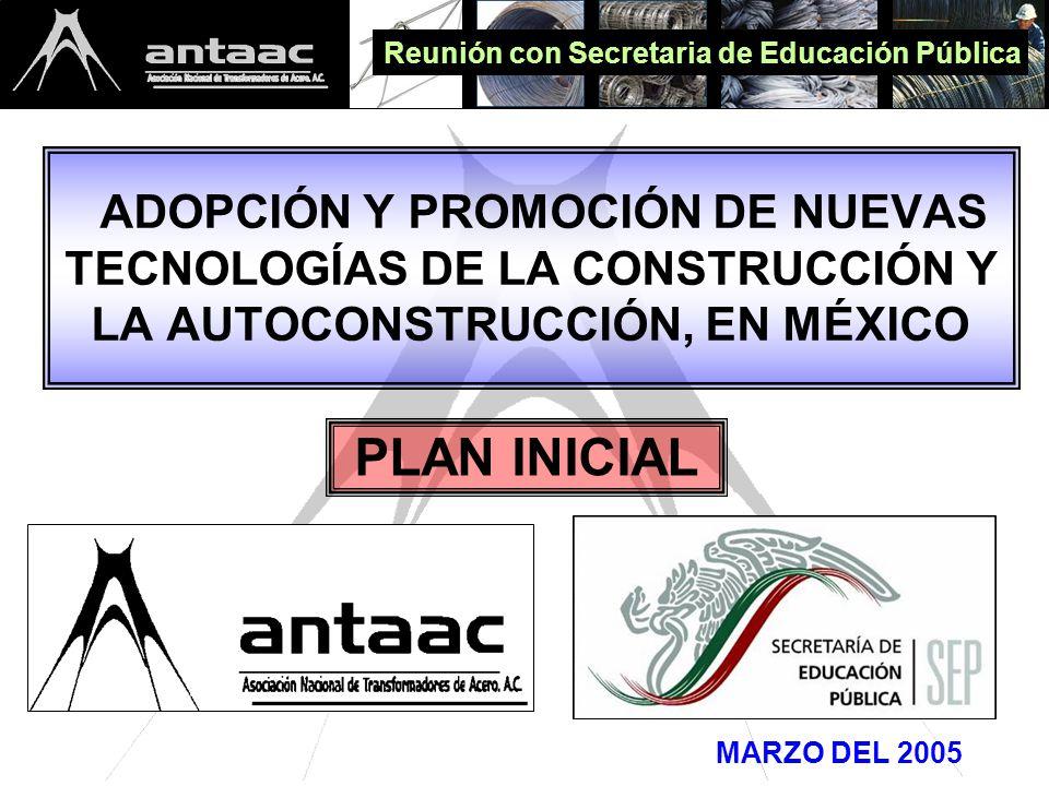 ADOPCIÓN Y PROMOCIÓN DE NUEVAS TECNOLOGÍAS DE LA CONSTRUCCIÓN Y LA AUTOCONSTRUCCIÓN, EN MÉXICO MARZO DEL 2005 PLAN INICIAL Reunión con Secretaria de Educación Pública
