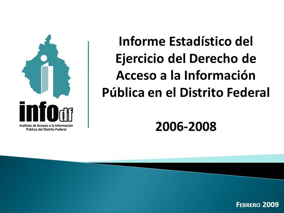 Informe Estadístico del Ejercicio del Derecho de Acceso a la Información Pública en el Distrito Federal 2006-2008 F EBRERO 2009