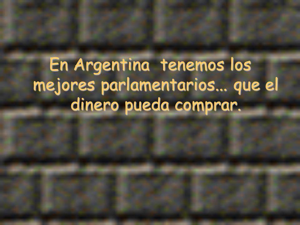 En Argentina tenemos los mejores parlamentarios... que el dinero pueda comprar.