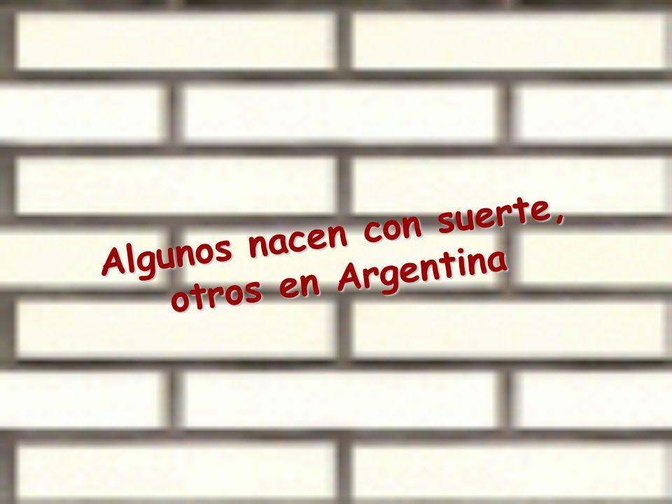 Algunos nacen con suerte, otros en Argentina