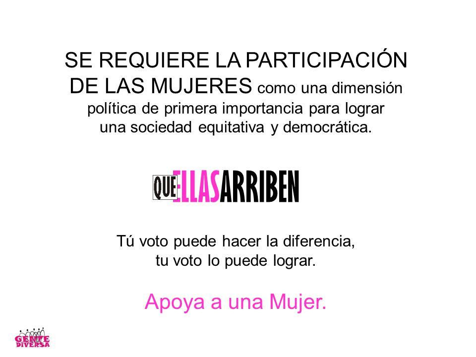 SE REQUIERE LA PARTICIPACIÓN DE LAS MUJERES como una dimensión política de primera importancia para lograr una sociedad equitativa y democrática.