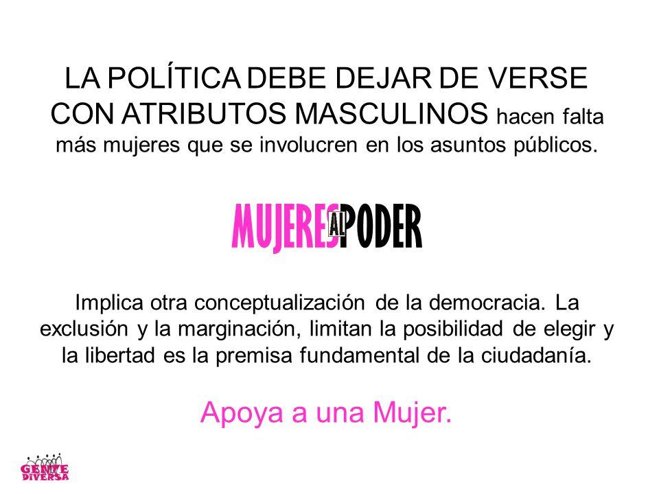 LA POLÍTICA DEBE DEJAR DE VERSE CON ATRIBUTOS MASCULINOS hacen falta más mujeres que se involucren en los asuntos públicos.