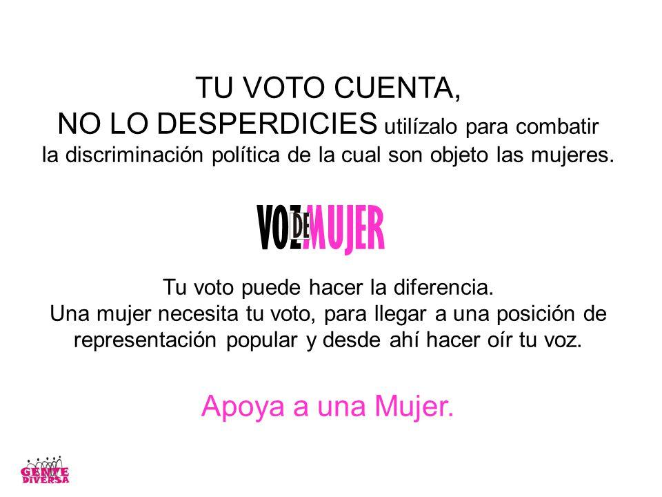 TU VOTO CUENTA, NO LO DESPERDICIES utilízalo para combatir la discriminación política de la cual son objeto las mujeres. Tu voto puede hacer la difere