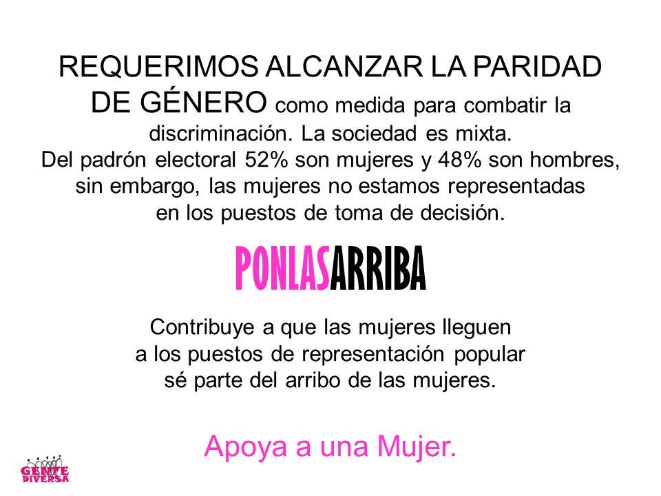 REQUERIMOS ALCANZAR LA PARIDAD DE GÉNERO como medida para combatir la discriminación. La sociedad es mixta. Del padrón electoral 52% son mujeres y 48%