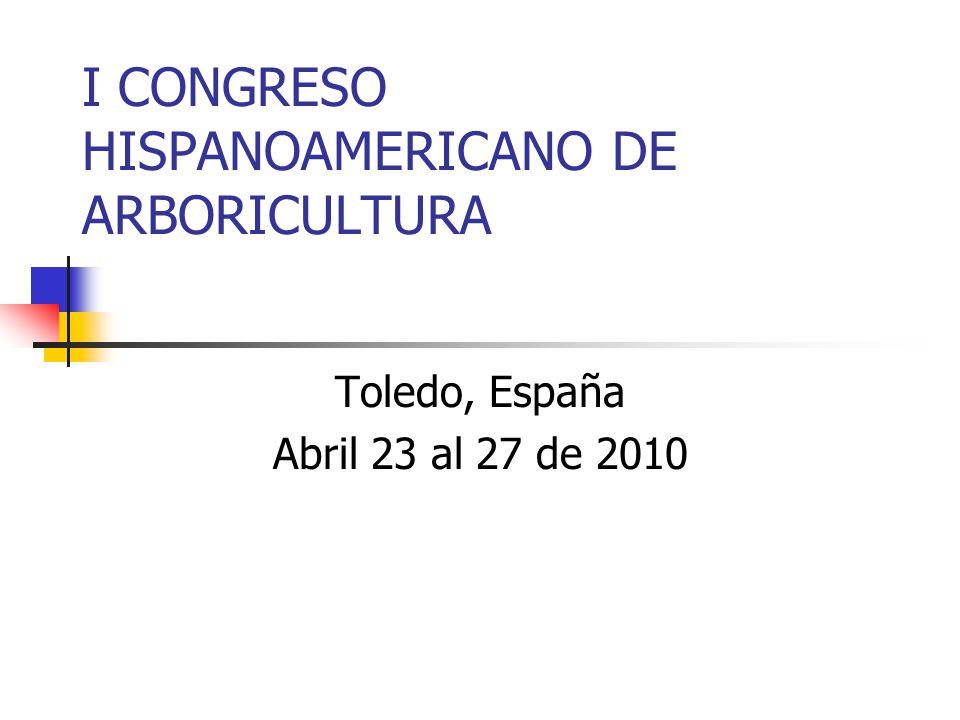 I CONGRESO HISPANOAMERICANO DE ARBORICULTURA Toledo, España Abril 23 al 27 de 2010