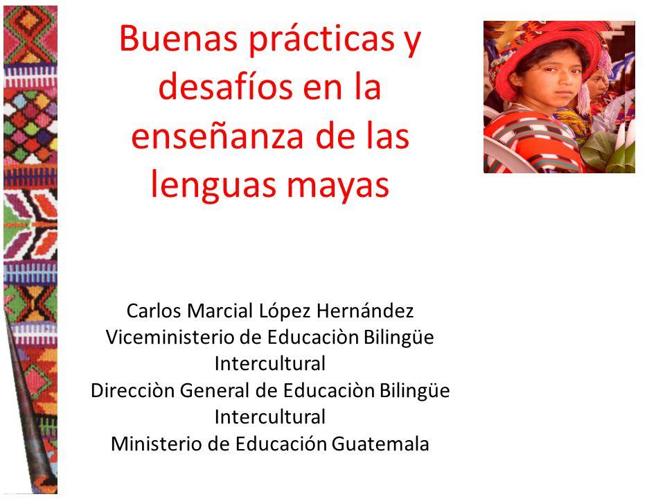 Buenas prácticas y desafíos en la enseñanza de las lenguas mayas Carlos Marcial López Hernández Viceministerio de Educaciòn Bilingüe Intercultural Direcciòn General de Educaciòn Bilingüe Intercultural Ministerio de Educación Guatemala