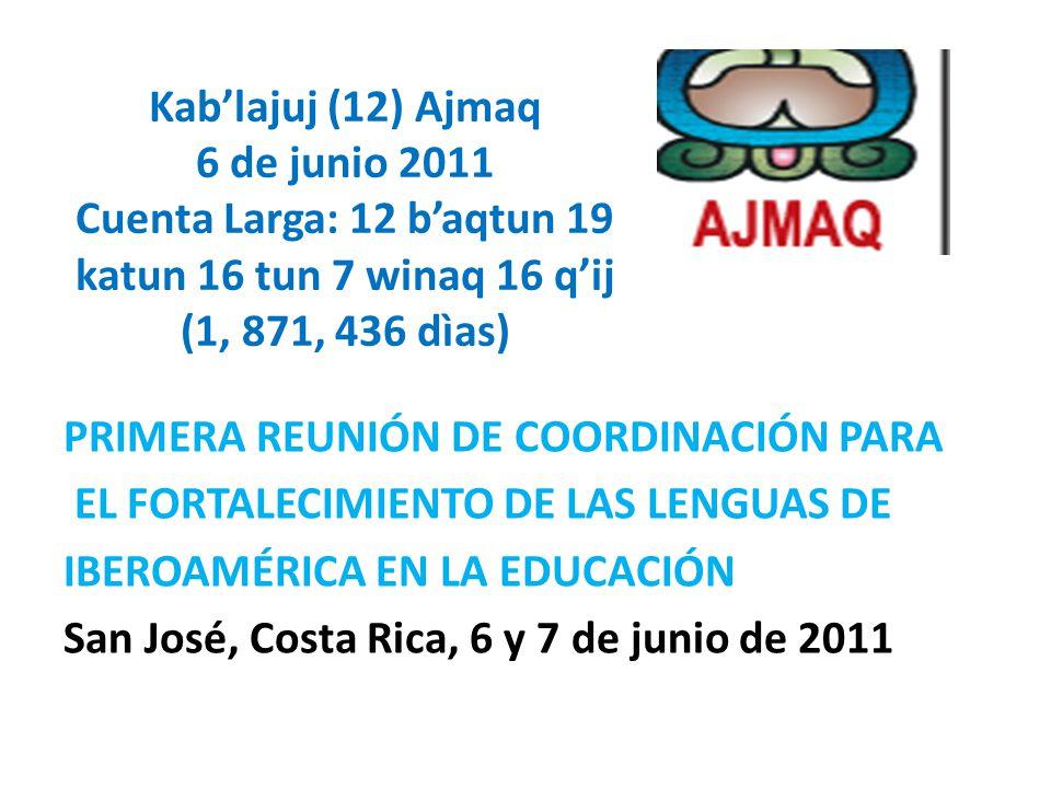Kablajuj (12) Ajmaq 6 de junio 2011 Cuenta Larga: 12 baqtun 19 katun 16 tun 7 winaq 16 qij (1, 871, 436 dìas) PRIMERA REUNIÓN DE COORDINACIÓN PARA EL FORTALECIMIENTO DE LAS LENGUAS DE IBEROAMÉRICA EN LA EDUCACIÓN San José, Costa Rica, 6 y 7 de junio de 2011
