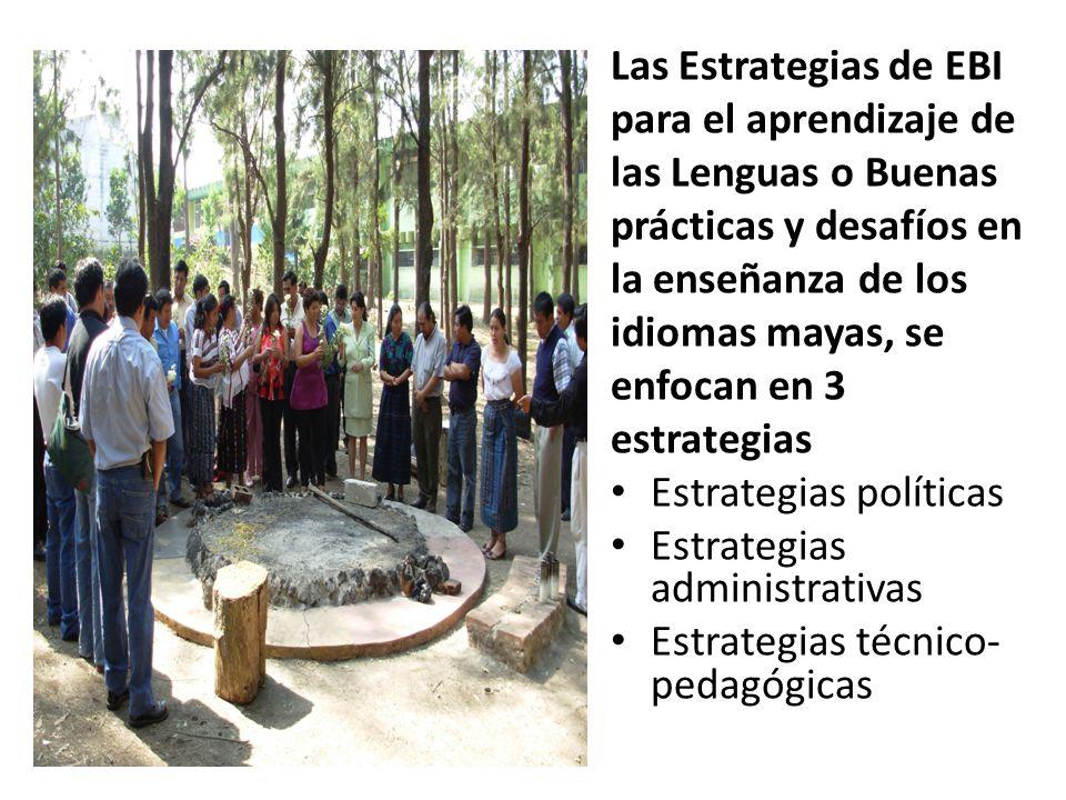 Las Estrategias de EBI para el aprendizaje de las Lenguas o Buenas prácticas y desafíos en la enseñanza de los idiomas mayas, se enfocan en 3 estrategias Estrategias políticas Estrategias administrativas Estrategias técnico- pedagógicas