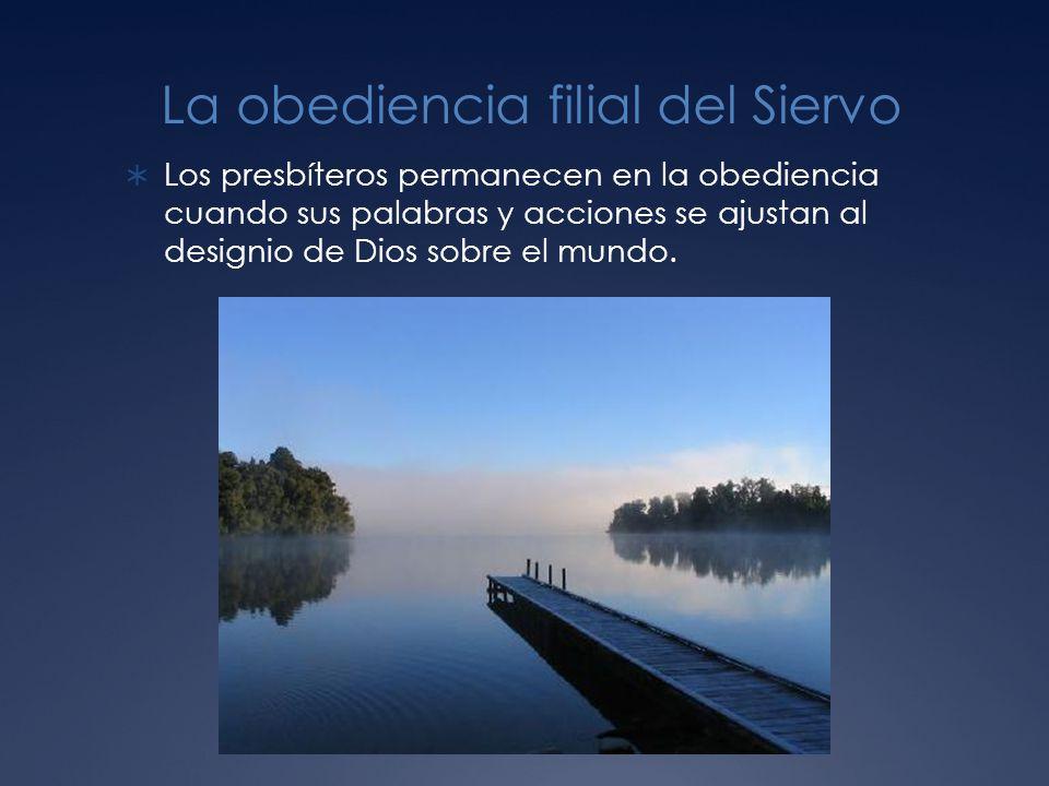 La obediencia filial del Siervo Los presbíteros permanecen en la obediencia cuando sus palabras y acciones se ajustan al designio de Dios sobre el mundo.