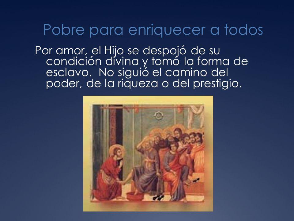 Pobre para enriquecer a todos Por amor, el Hijo se despojó de su condición divina y tomó la forma de esclavo.