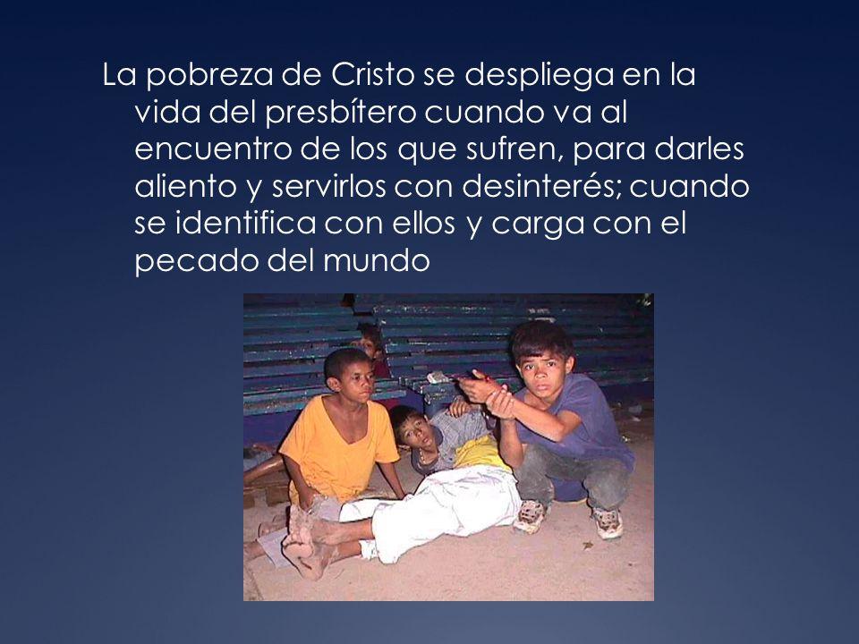 La pobreza de Cristo se despliega en la vida del presbítero cuando va al encuentro de los que sufren, para darles aliento y servirlos con desinterés; cuando se identifica con ellos y carga con el pecado del mundo