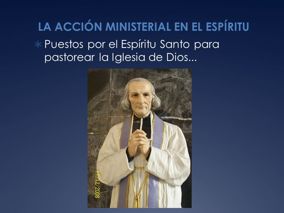 LA ACCIÓN MINISTERIAL EN EL ESPÍRITU Puestos por el Espíritu Santo para pastorear la Iglesia de Dios...