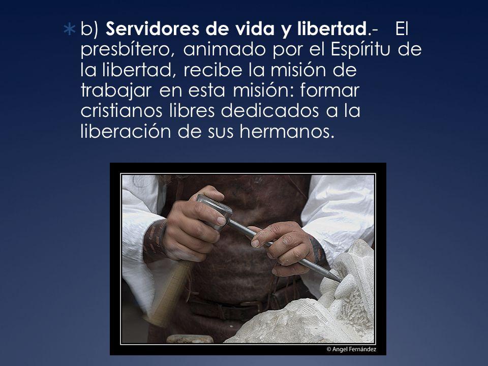 b) Servidores de vida y libertad.- El presbítero, animado por el Espíritu de la libertad, recibe la misión de trabajar en esta misión: formar cristianos libres dedicados a la liberación de sus hermanos.
