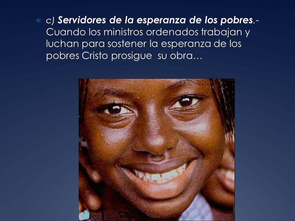 c) Servidores de la esperanza de los pobres.- Cuando los ministros ordenados trabajan y luchan para sostener la esperanza de los pobres Cristo prosigue su obra…