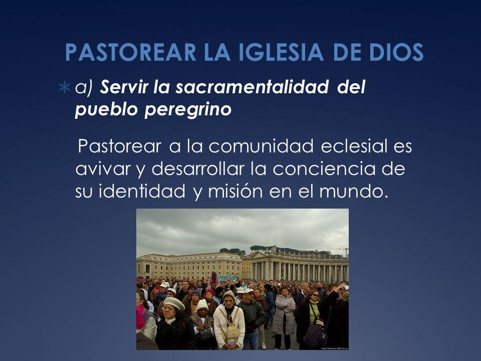 PASTOREAR LA IGLESIA DE DIOS a) Servir la sacramentalidad del pueblo peregrino Pastorear a la comunidad eclesial es avivar y desarrollar la conciencia de su identidad y misión en el mundo.