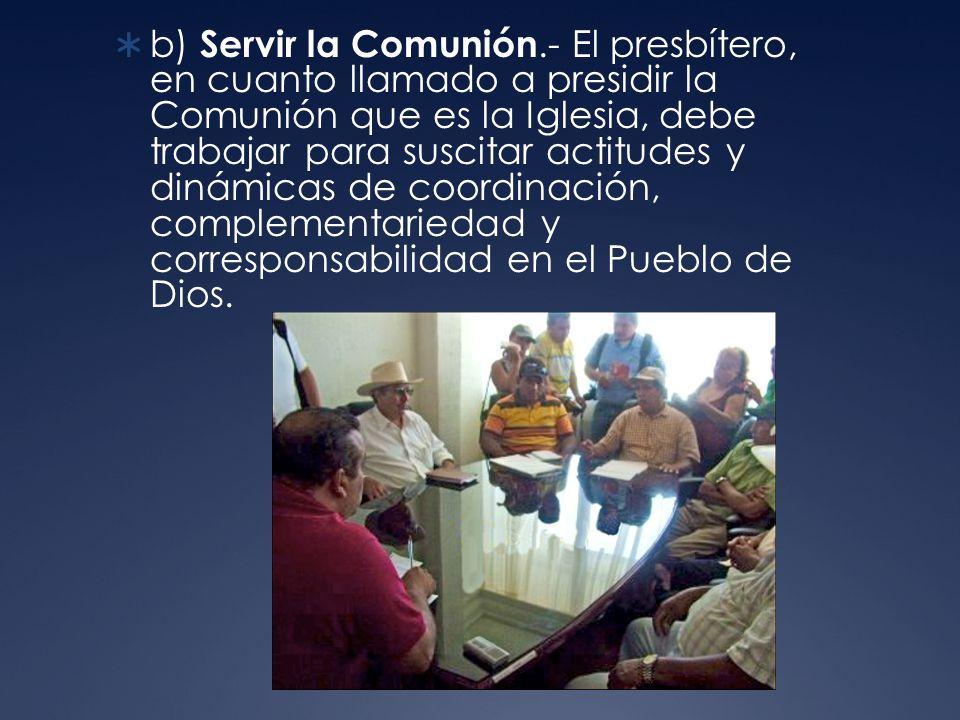 b) Servir la Comunión.- El presbítero, en cuanto llamado a presidir la Comunión que es la Iglesia, debe trabajar para suscitar actitudes y dinámicas de coordinación, complementariedad y corresponsabilidad en el Pueblo de Dios.