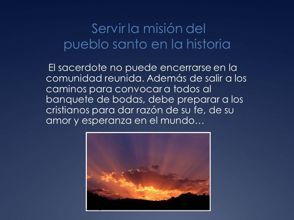 Servir la misión del pueblo santo en la historia El sacerdote no puede encerrarse en la comunidad reunida.