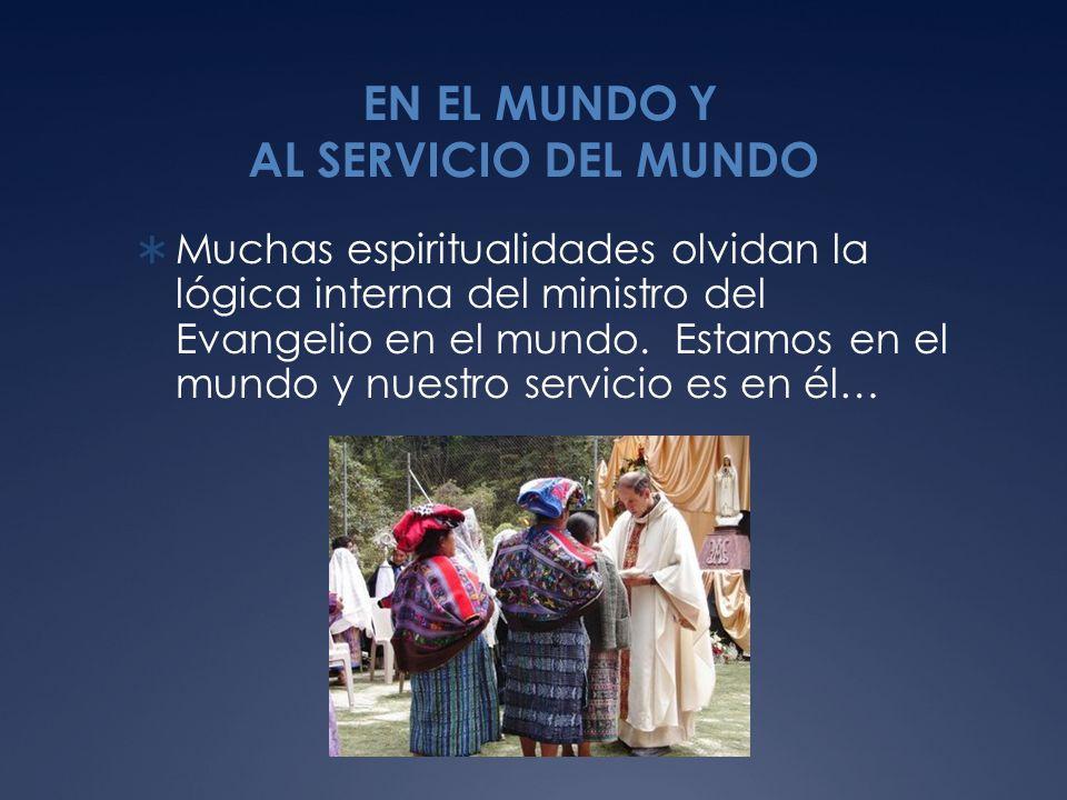 EN EL MUNDO Y AL SERVICIO DEL MUNDO Muchas espiritualidades olvidan la lógica interna del ministro del Evangelio en el mundo.