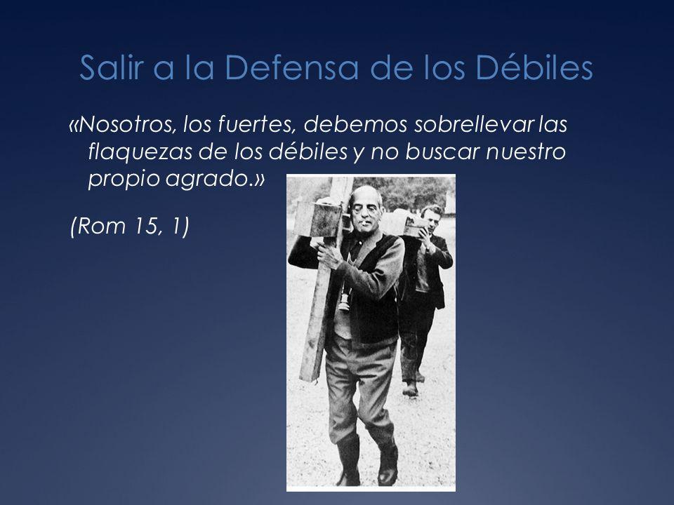 Salir a la Defensa de los Débiles «Nosotros, los fuertes, debemos sobrellevar las flaquezas de los débiles y no buscar nuestro propio agrado.» (Rom 15, 1)