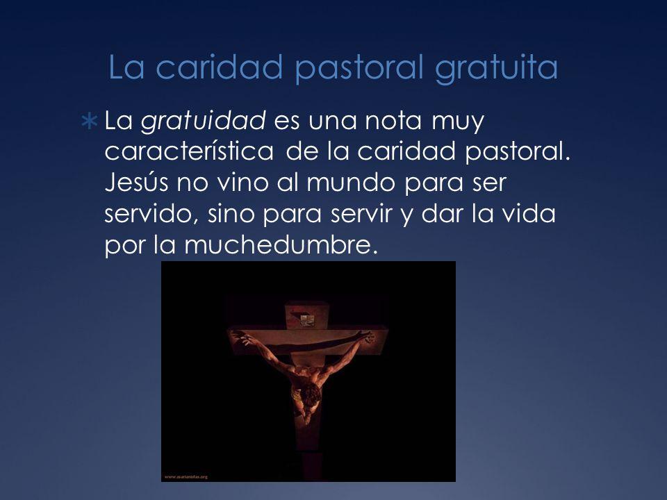La caridad pastoral gratuita La gratuidad es una nota muy característica de la caridad pastoral.