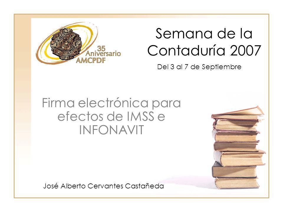 Semana de la Contaduría 2007 José Alberto Cervantes Castañeda Firma electrónica para efectos de IMSS e INFONAVIT Del 3 al 7 de Septiembre