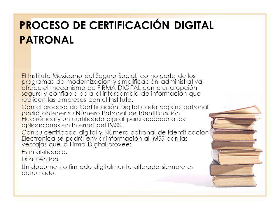 PROCESO DE CERTIFICACIÓN DIGITAL PATRONAL El Instituto Mexicano del Seguro Social, como parte de los programas de modernización y simplificación admin