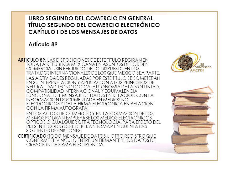 LIBRO SEGUNDO DEL COMERCIO EN GENERAL TÍTULO SEGUNDO DEL COMERCIO ELECTRÓNICO CAPÍTULO I DE LOS MENSAJES DE DATOS Artículo 89 ARTICULO 89.