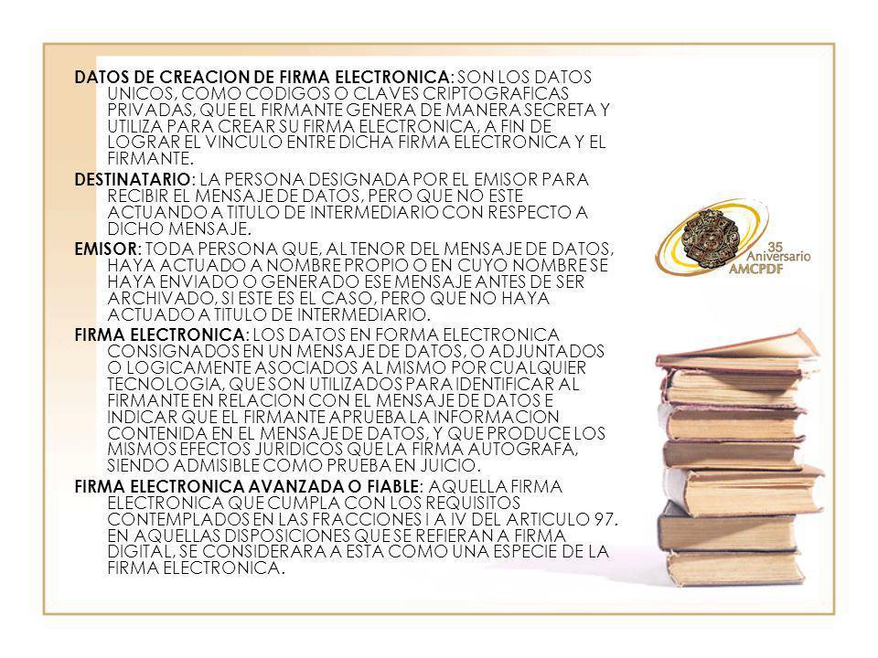 DATOS DE CREACION DE FIRMA ELECTRONICA : SON LOS DATOS UNICOS, COMO CODIGOS O CLAVES CRIPTOGRAFICAS PRIVADAS, QUE EL FIRMANTE GENERA DE MANERA SECRETA