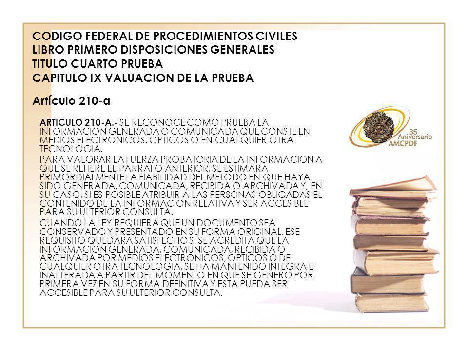 ARTICULO 210-A.- SE RECONOCE COMO PRUEBA LA INFORMACION GENERADA O COMUNICADA QUE CONSTE EN MEDIOS ELECTRONICOS, OPTICOS O EN CUALQUIER OTRA TECNOLOGIA.