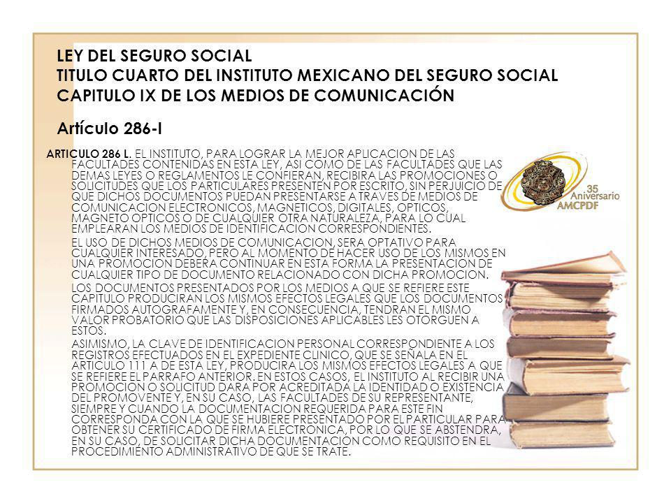 LEY DEL SEGURO SOCIAL LEY DEL SEGURO SOCIAL TITULO CUARTO DEL INSTITUTO MEXICANO DEL SEGURO SOCIAL CAPITULO IX DE LOS MEDIOS DE COMUNICACIÓN Artículo 286-m ARTICULO 286 M.