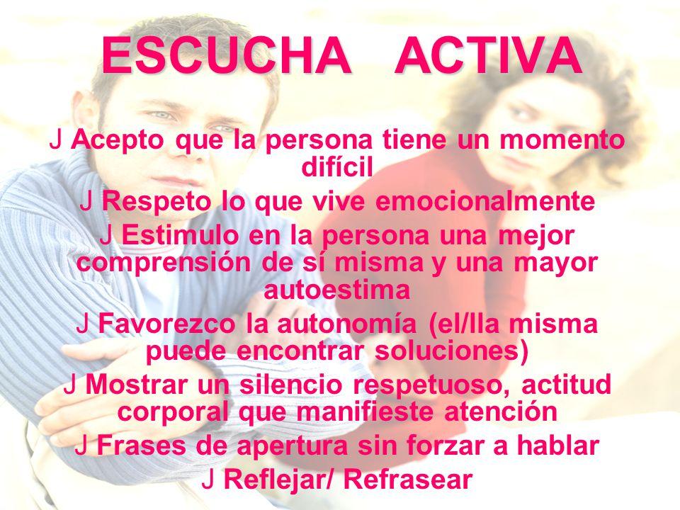 ESCUCHA ACTIVA J Acepto que la persona tiene un momento difícil J Respeto lo que vive emocionalmente J Estimulo en la persona una mejor comprensión de