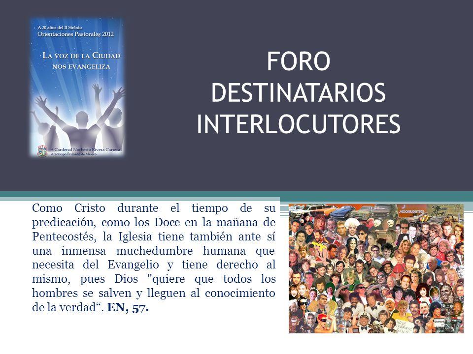 FORO DESTINATARIOS INTERLOCUTORES Como Cristo durante el tiempo de su predicación, como los Doce en la mañana de Pentecostés, la Iglesia tiene también