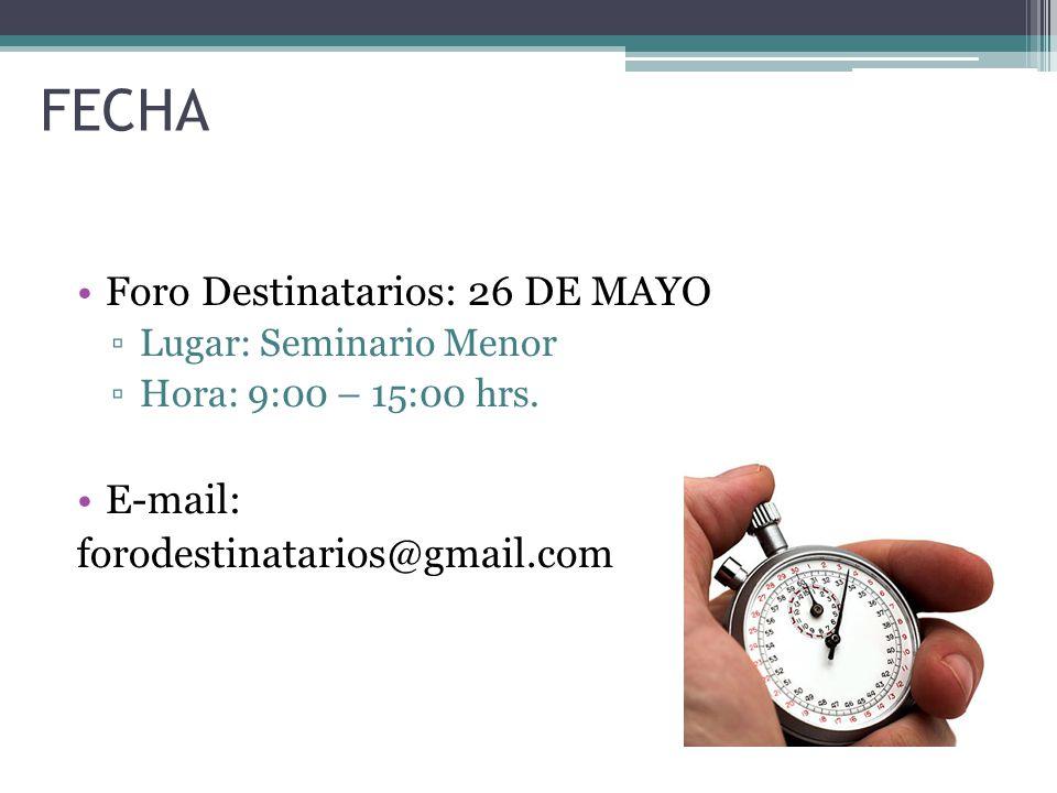 FECHA Foro Destinatarios: 26 DE MAYO Lugar: Seminario Menor Hora: 9:00 – 15:00 hrs. E-mail: forodestinatarios@gmail.com