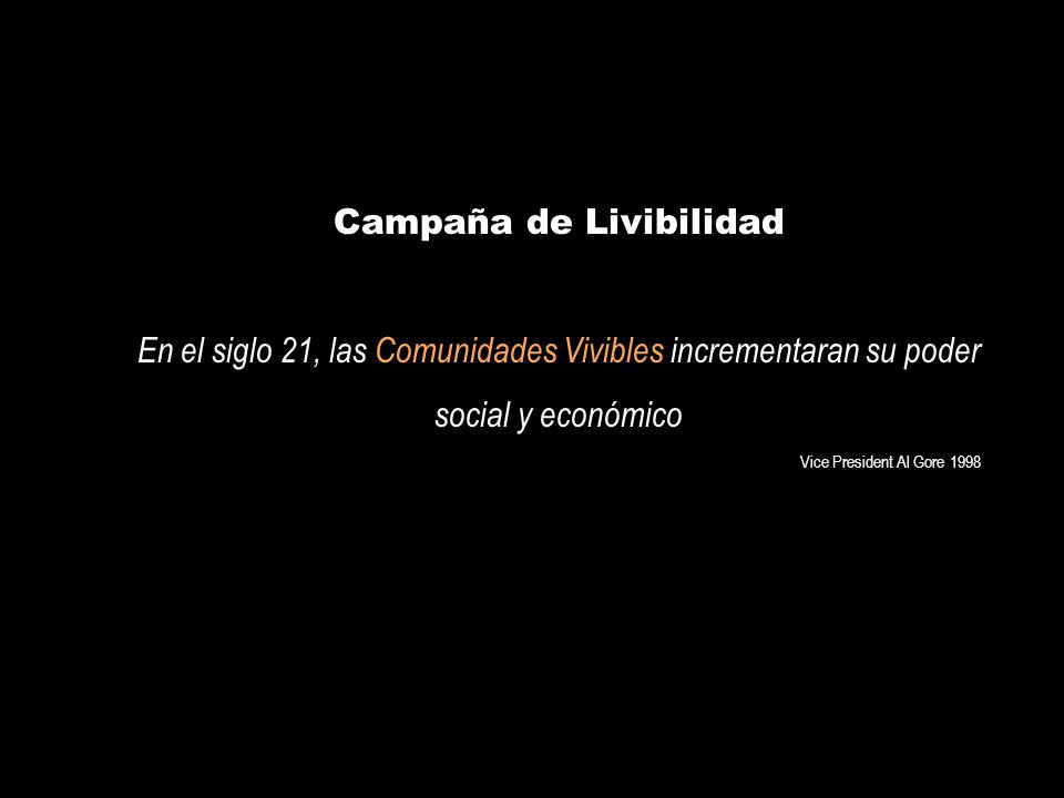 Campaña de Livibilidad En el siglo 21, las Comunidades Vivibles incrementaran su poder social y económico Vice President Al Gore 1998