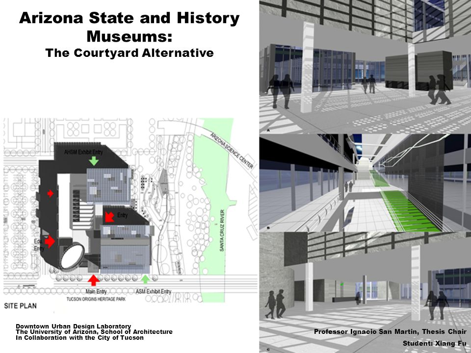 Arizona State and History Museums: The Courtyard Alternative Downtown Urban Design Laboratory The University of Arizona, School of Architecture In Collaboration with the City of Tucson Professor Ignacio San Martin, Thesis Chair Student: Xiang Fu
