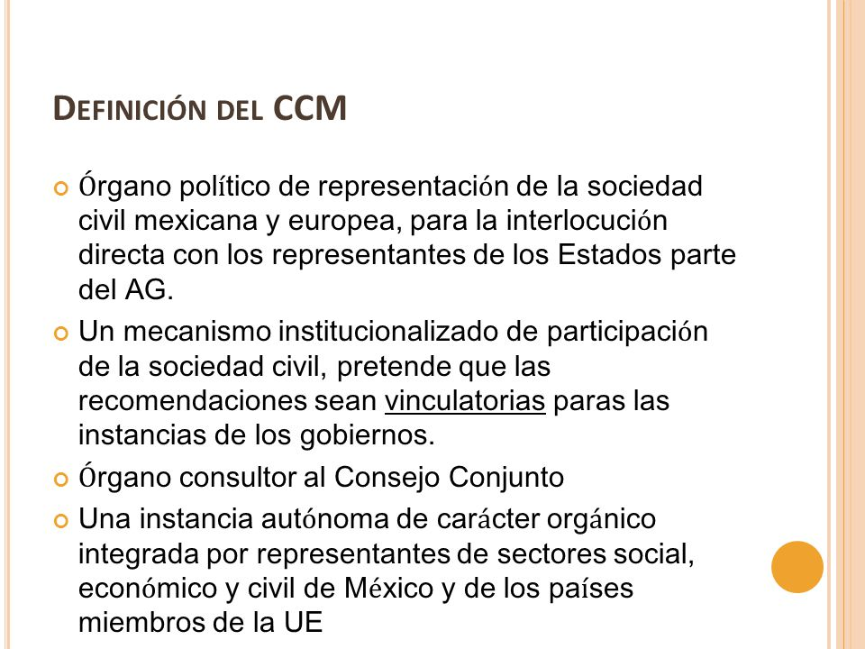 D EFINICIÓN DEL CCM Ó rgano pol í tico de representaci ó n de la sociedad civil mexicana y europea, para la interlocuci ó n directa con los representantes de los Estados parte del AG.