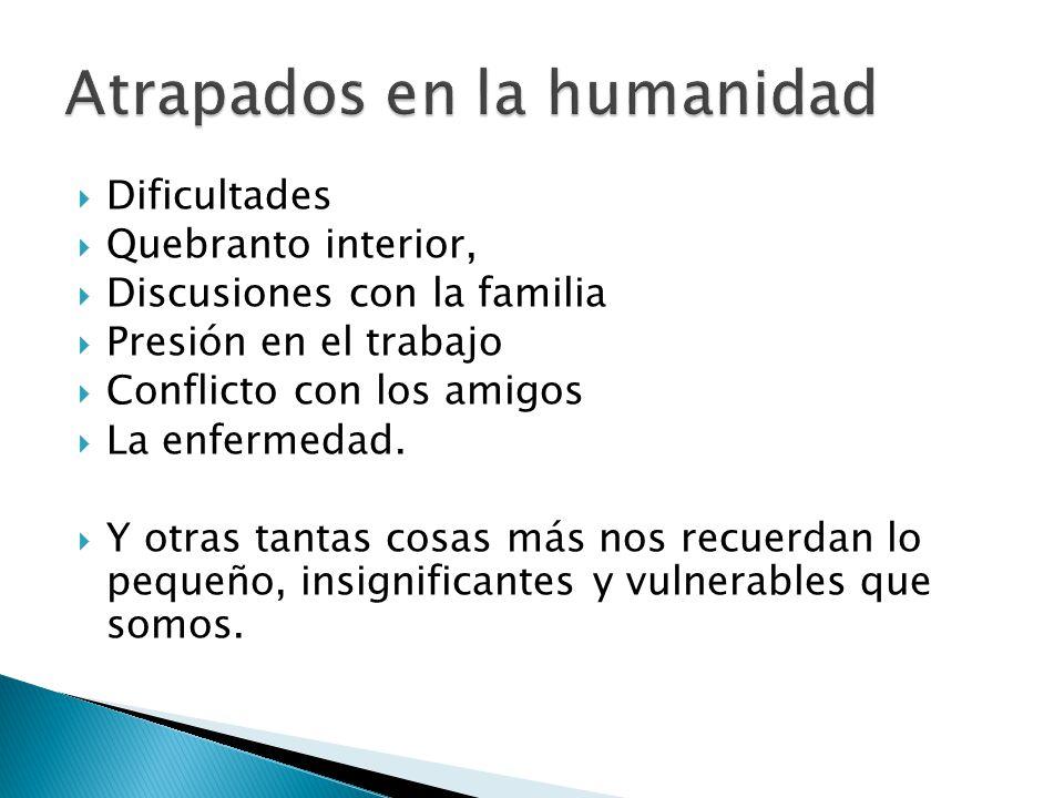 Dificultades Quebranto interior, Discusiones con la familia Presión en el trabajo Conflicto con los amigos La enfermedad.