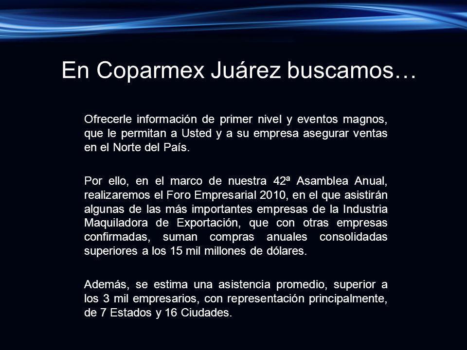 En Coparmex Juárez buscamos… Ofrecerle información de primer nivel y eventos magnos, que le permitan a Usted y a su empresa asegurar ventas en el Nort