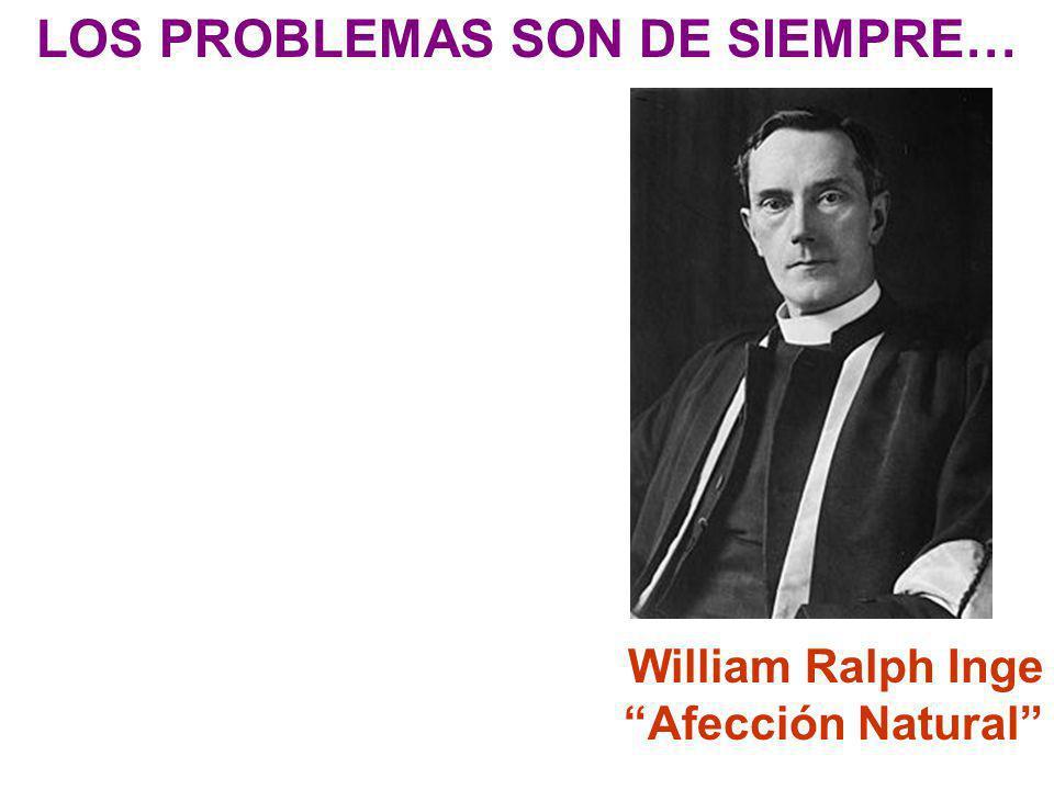 LOS PROBLEMAS SON DE SIEMPRE… William Ralph Inge Afección Natural