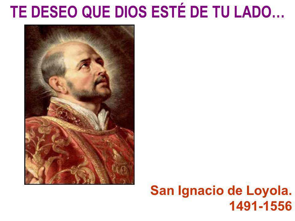 TE DESEO QUE DIOS ESTÉ DE TU LADO… San Ignacio de Loyola. 1491-1556