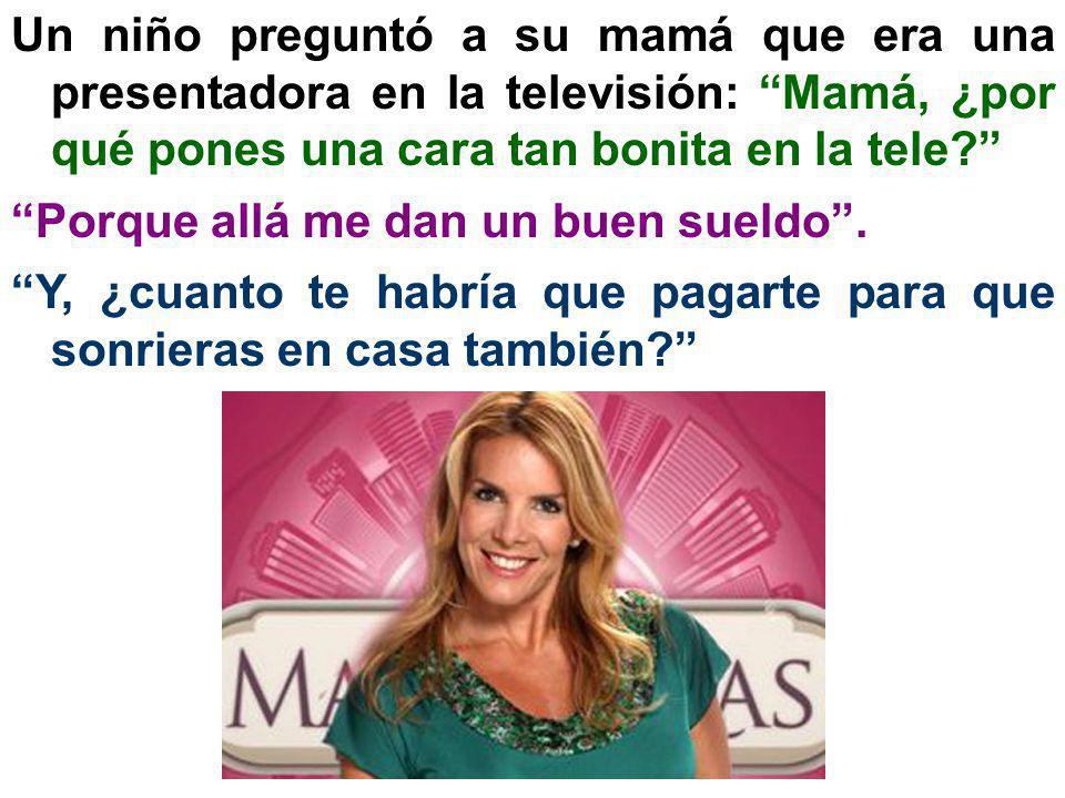 Un niño preguntó a su mamá que era una presentadora en la televisión: Mamá, ¿por qué pones una cara tan bonita en la tele? Porque allá me dan un buen