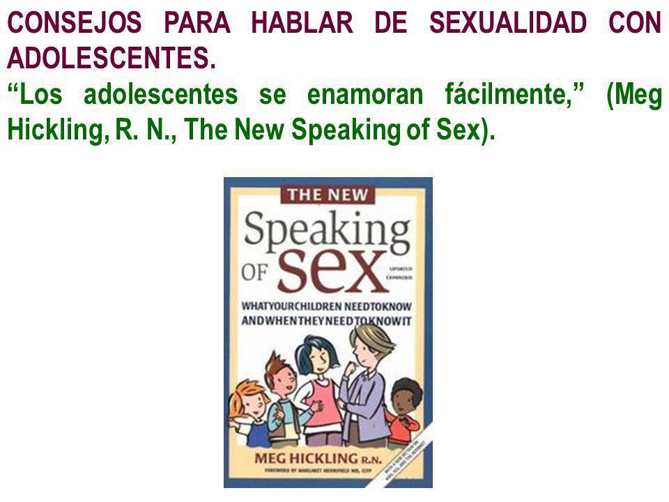CONSEJOS PARA HABLAR DE SEXUALIDAD CON ADOLESCENTES. Los adolescentes se enamoran fácilmente, (Meg Hickling, R. N., The New Speaking of Sex).
