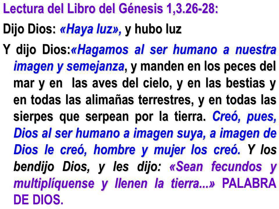 Lectura del Libro del Génesis 1,3.26-28: Dijo Dios: «Haya luz», y hubo luz Y dijo Dios: «Hagamos al ser humano a nuestra imagen y semejanza, y manden
