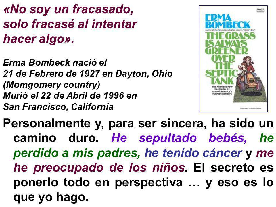 «No soy un fracasado, solo fracasé al intentar hacer algo». Erma Bombeck nació el 21 de Febrero de 1927 en Dayton, Ohio (Momgomery country) Murió el 2