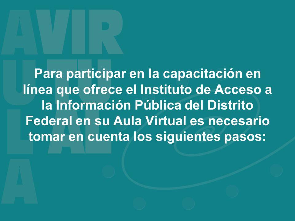 Para participar en la capacitación en línea que ofrece el Instituto de Acceso a la Información Pública del Distrito Federal en su Aula Virtual es necesario tomar en cuenta los siguientes pasos: