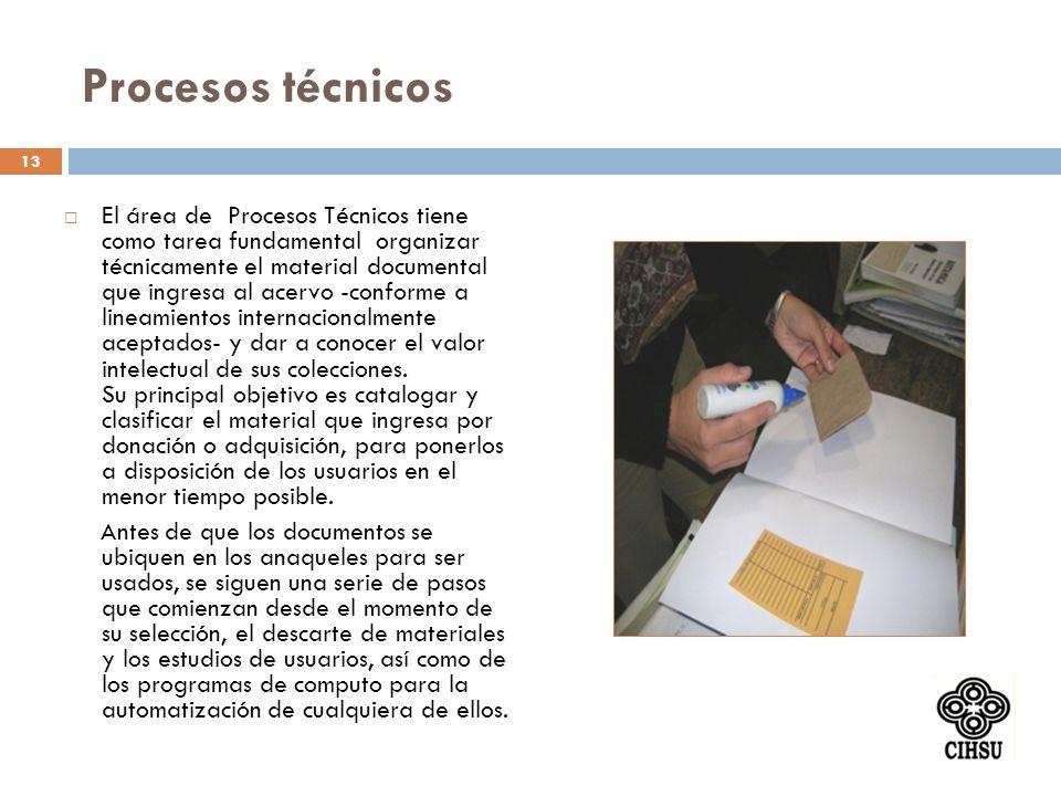 Procesos técnicos El área de Procesos Técnicos tiene como tarea fundamental organizar técnicamente el material documental que ingresa al acervo -conforme a lineamientos internacionalmente aceptados- y dar a conocer el valor intelectual de sus colecciones.
