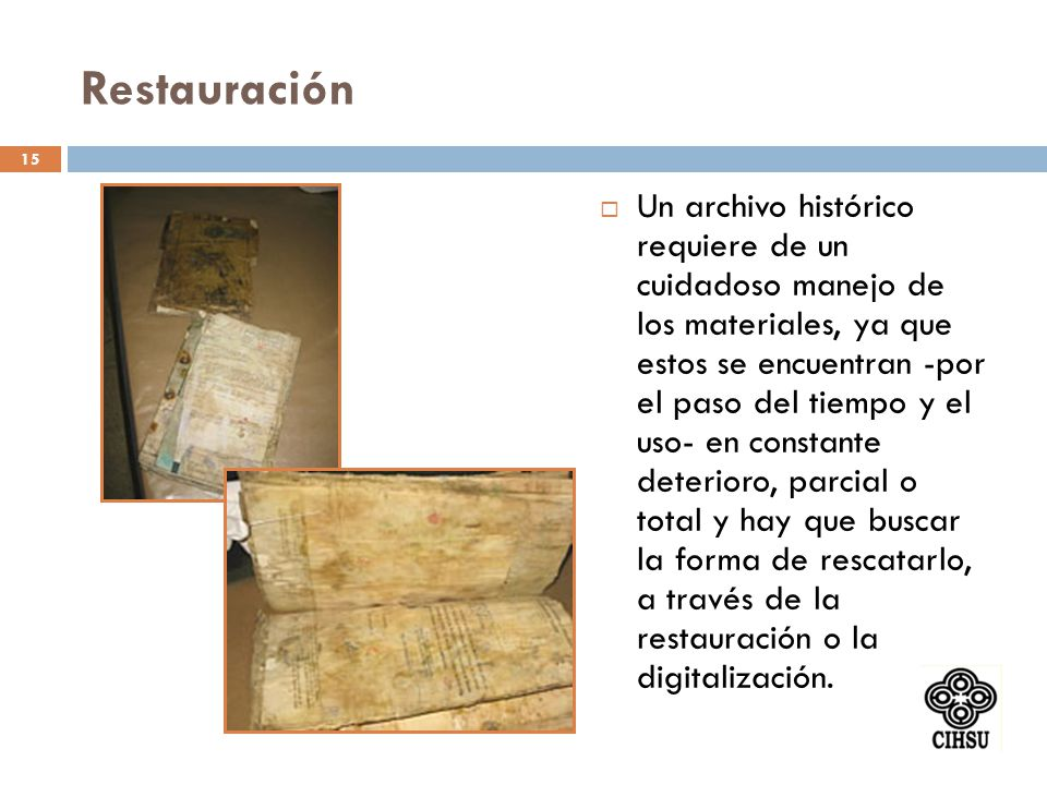 Restauración Un archivo histórico requiere de un cuidadoso manejo de los materiales, ya que estos se encuentran -por el paso del tiempo y el uso- en c