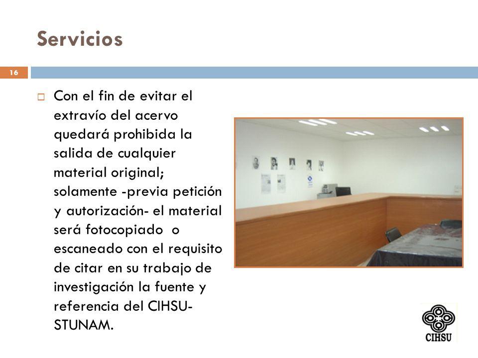 Servicios Con el fin de evitar el extravío del acervo quedará prohibida la salida de cualquier material original; solamente -previa petición y autoriz