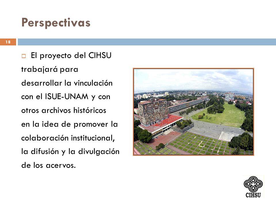 Perspectivas El proyecto del CIHSU trabajará para desarrollar la vinculación con el ISUE-UNAM y con otros archivos históricos en la idea de promover l