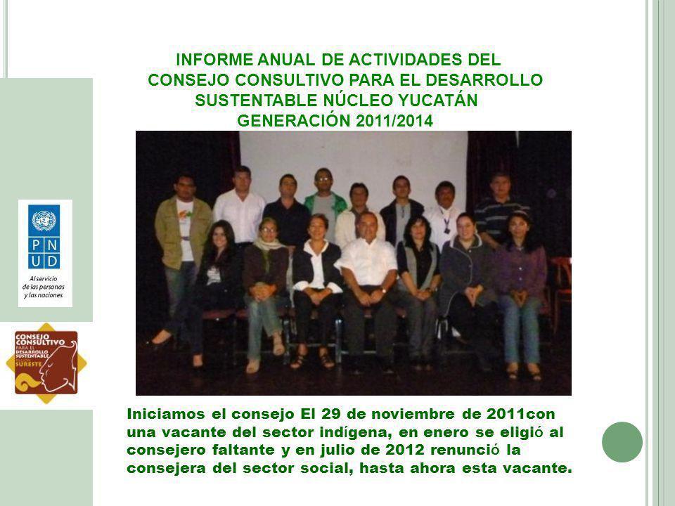 INFORME ANUAL DE ACTIVIDADES DEL CONSEJO CONSULTIVO PARA EL DESARROLLO SUSTENTABLE NÚCLEO YUCATÁN GENERACIÓN 2011/2014 Iniciamos el consejo El 29 de n